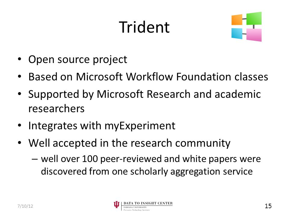Trident Open source project Based on Microsoft Workflow Foundation classes Supported by Microsoft Research and academic researchers Integrates with myExperiment Well accepted in the research community – well over 100 peer-reviewed and white papers were discovered from one scholarly aggregation service 7/10/12 15