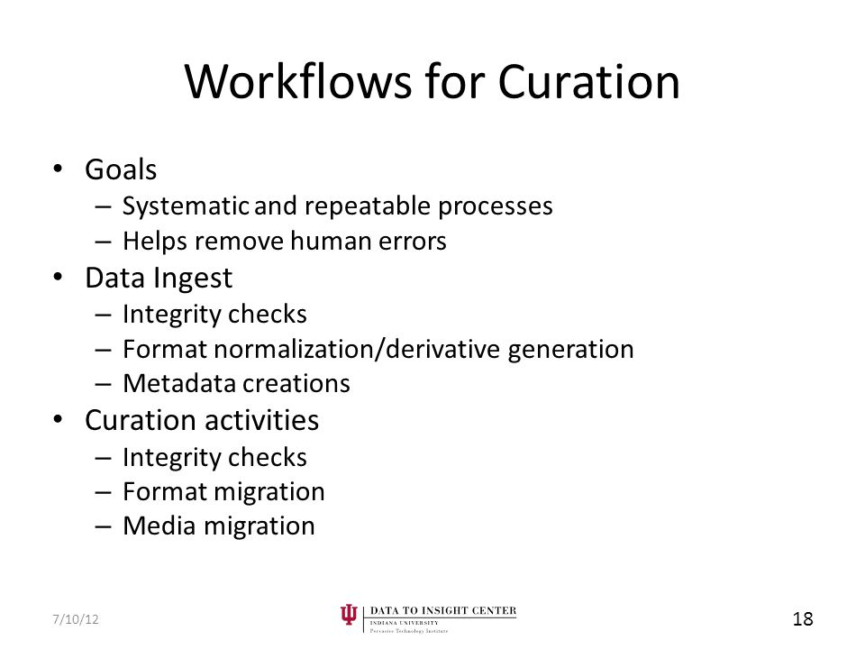Workflows for Curation Goals – Systematic and repeatable processes – Helps remove human errors Data Ingest – Integrity checks – Format normalization/derivative generation – Metadata creations Curation activities – Integrity checks – Format migration – Media migration 7/10/12 18