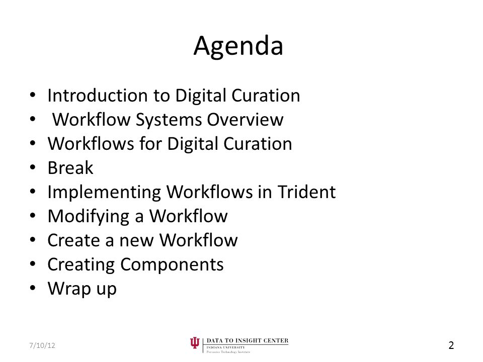 Agenda Introduction to Digital Curation Workflow Systems Overview Workflows for Digital Curation Break Implementing Workflows in Trident Modifying a Workflow Create a new Workflow Creating Components Wrap up 7/10/12 2
