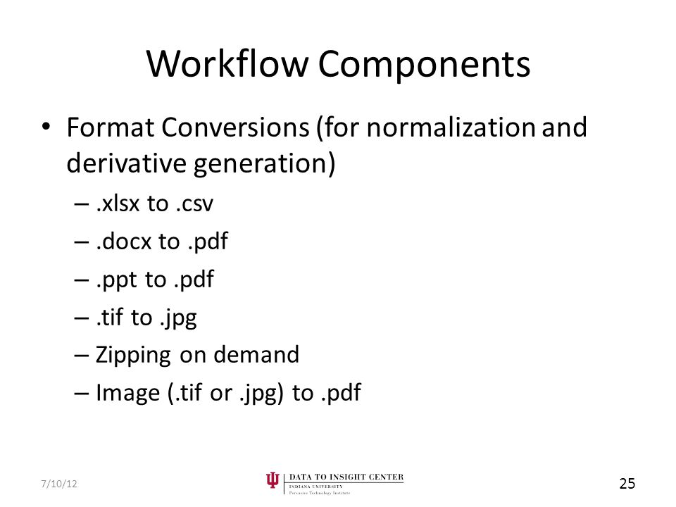 Workflow Components Format Conversions (for normalization and derivative generation) –.xlsx to.csv –.docx to.pdf –.ppt to.pdf –.tif to.jpg – Zipping on demand – Image (.tif or.jpg) to.pdf 7/10/12 25