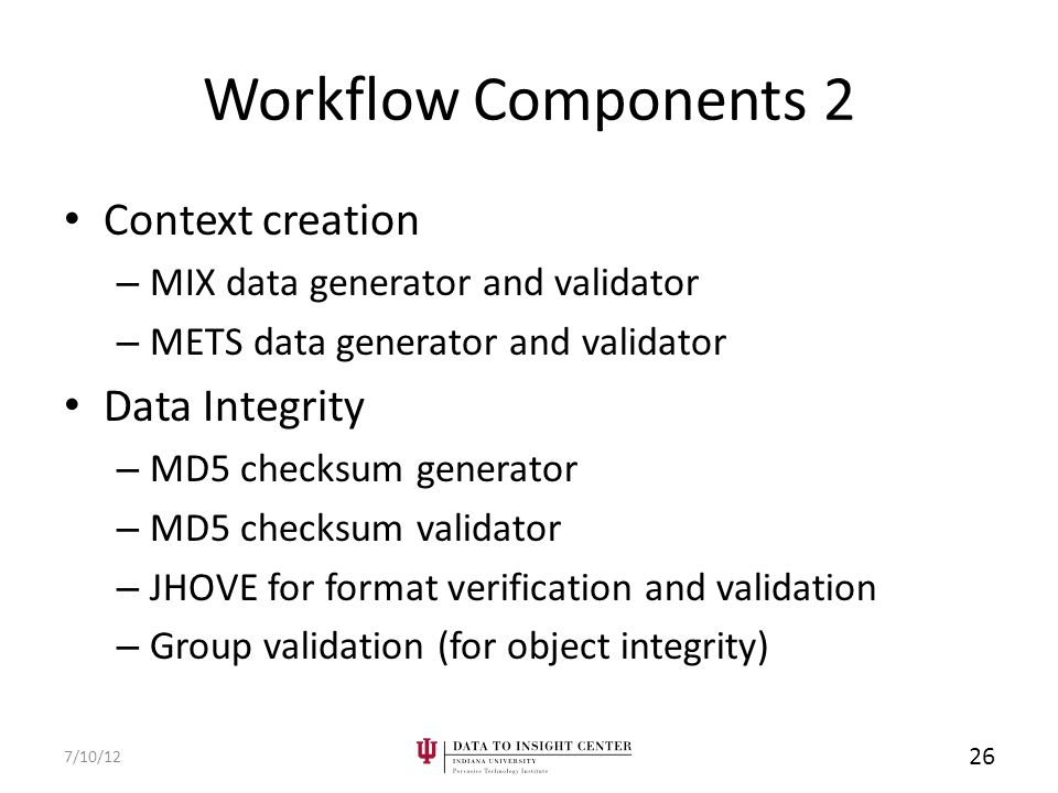 Workflow Components 2 Context creation – MIX data generator and validator – METS data generator and validator Data Integrity – MD5 checksum generator – MD5 checksum validator – JHOVE for format verification and validation – Group validation (for object integrity) 7/10/12 26
