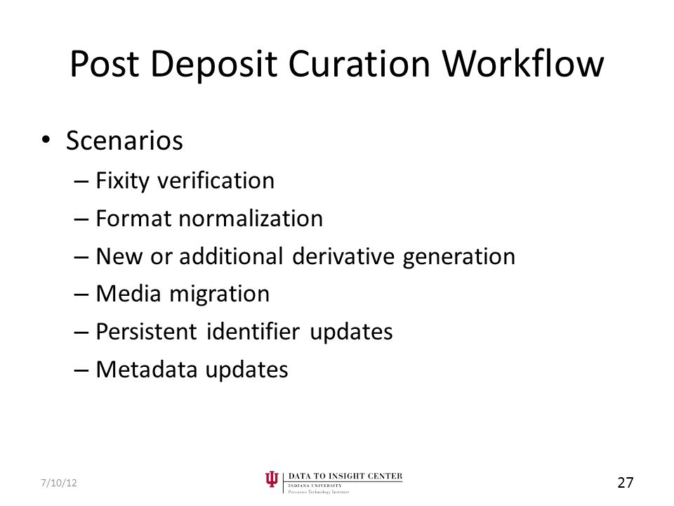 Post Deposit Curation Workflow Scenarios – Fixity verification – Format normalization – New or additional derivative generation – Media migration – Persistent identifier updates – Metadata updates 7/10/12 27