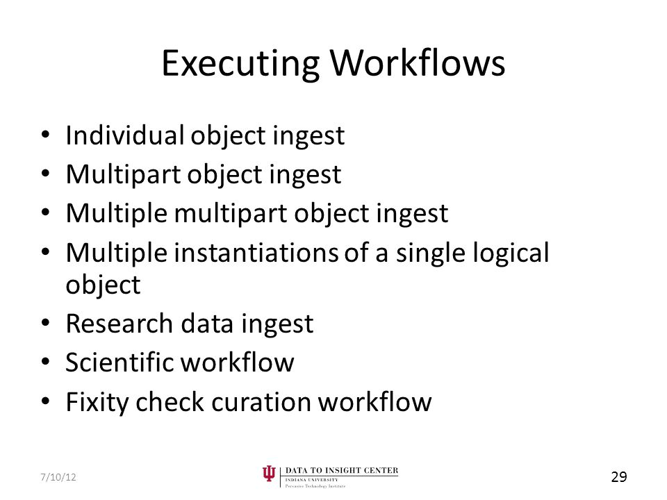 Executing Workflows 7/10/12 29 Individual object ingest Multipart object ingest Multiple multipart object ingest Multiple instantiations of a single logical object Research data ingest Scientific workflow Fixity check curation workflow