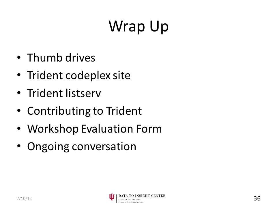 Wrap Up Thumb drives Trident codeplex site Trident listserv Contributing to Trident Workshop Evaluation Form Ongoing conversation 7/10/12 36