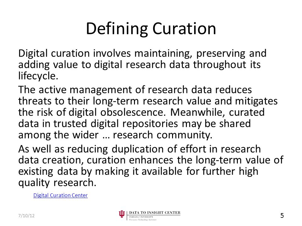 Defining Curation Digital curation involves maintaining, preserving and adding value to digital research data throughout its lifecycle.