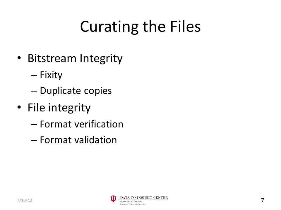 Curating the Files Bitstream Integrity – Fixity – Duplicate copies File integrity – Format verification – Format validation 7/10/12 7
