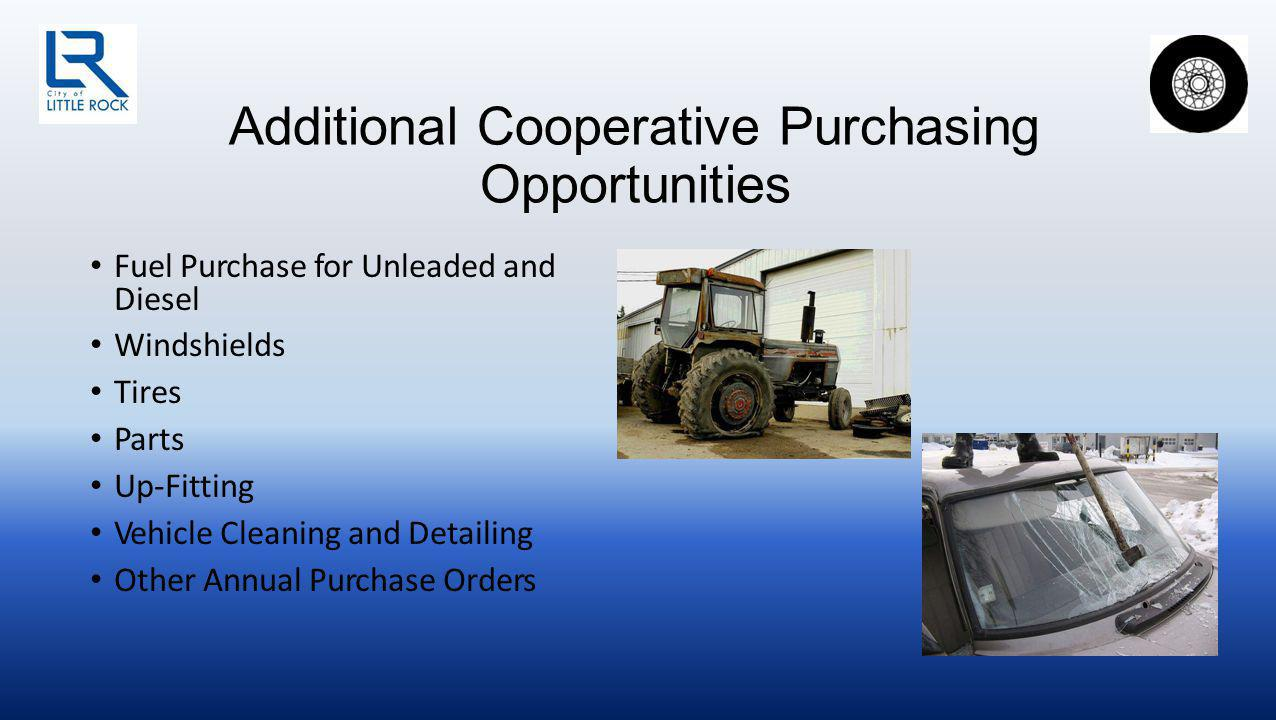 Additional Cooperative Purchasing Opportunities Fuel Purchase for Unleaded and Diesel Windshields Tires Parts Up-Fitting Vehicle Cleaning and Detailing Other Annual Purchase Orders