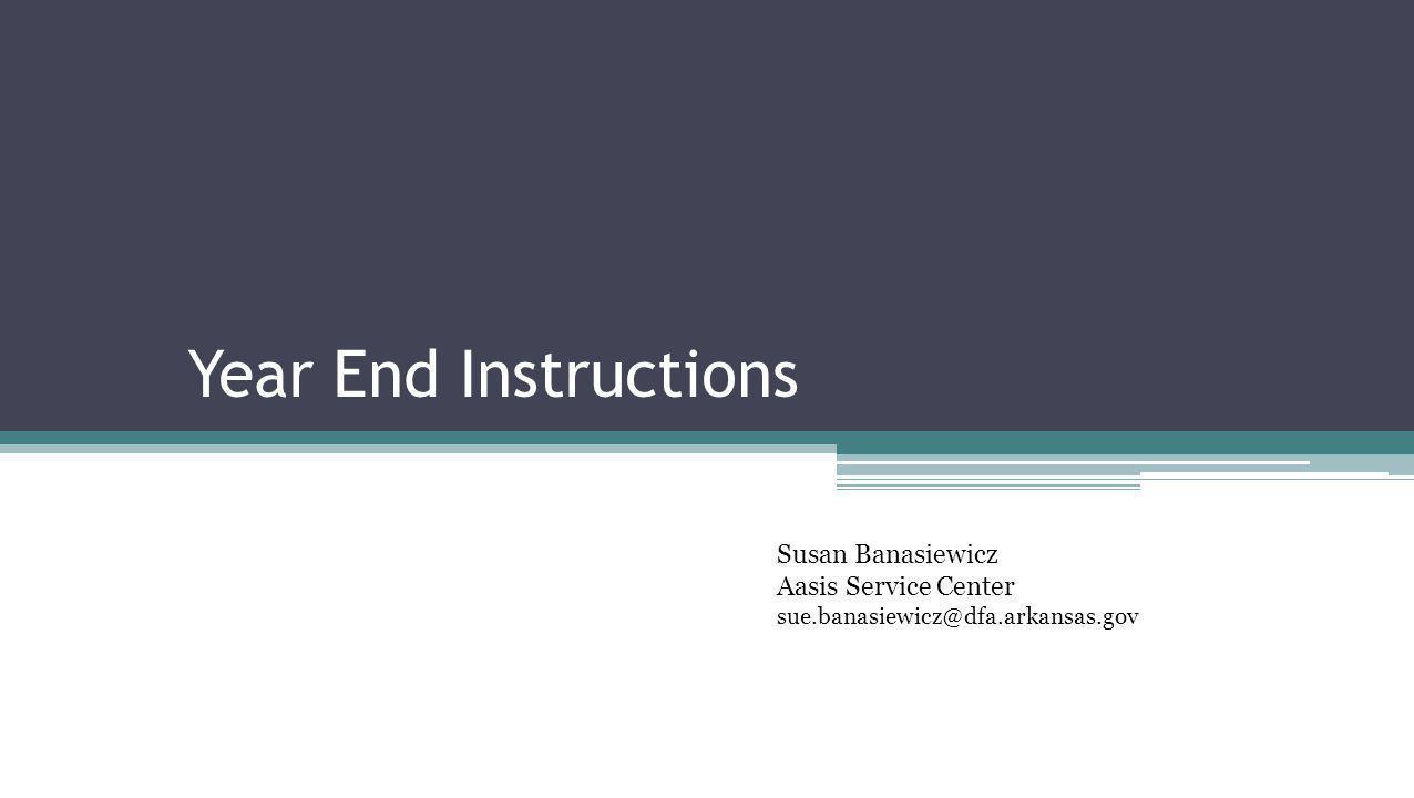 Year End Instructions Susan Banasiewicz Aasis Service Center sue.banasiewicz@dfa.arkansas.gov