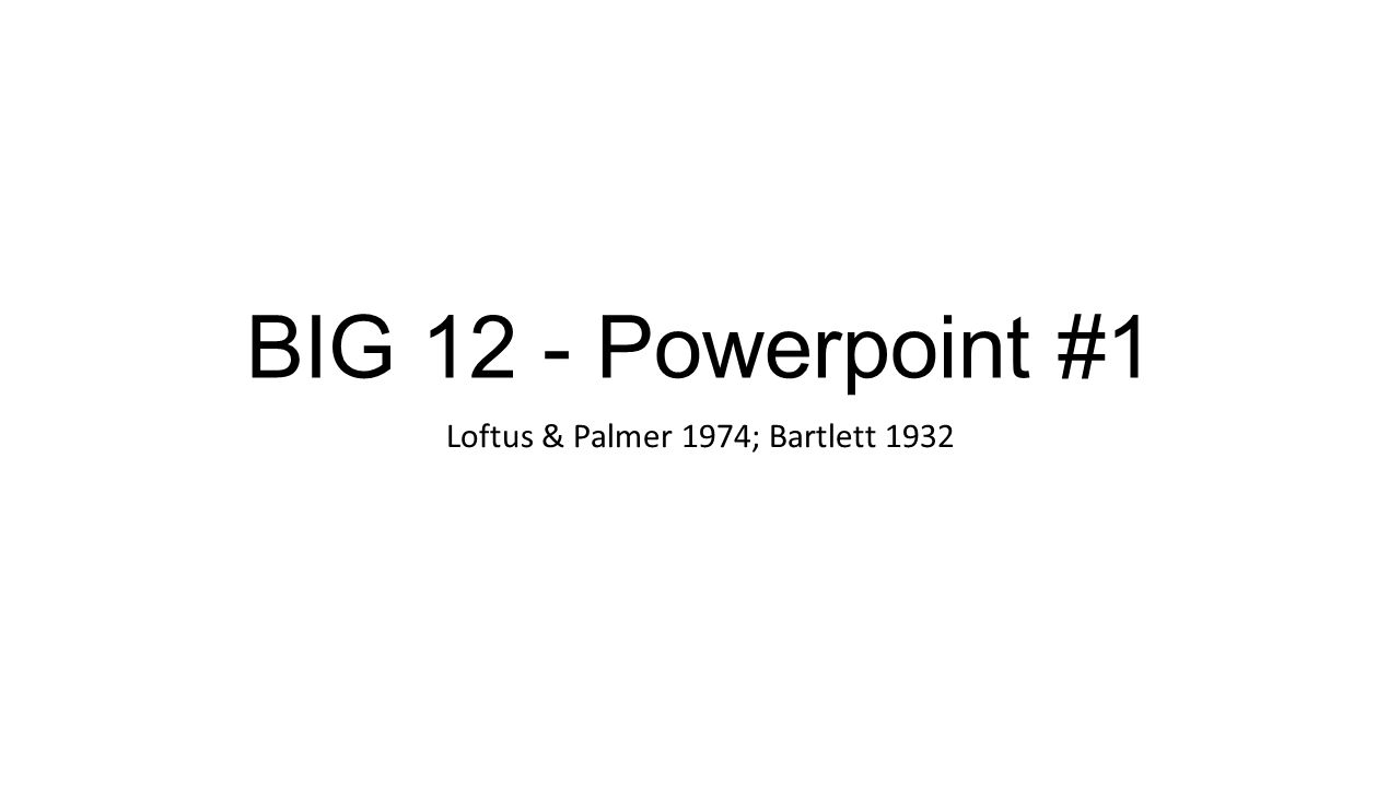 BIG 12 - Powerpoint #1 Loftus & Palmer 1974; Bartlett 1932