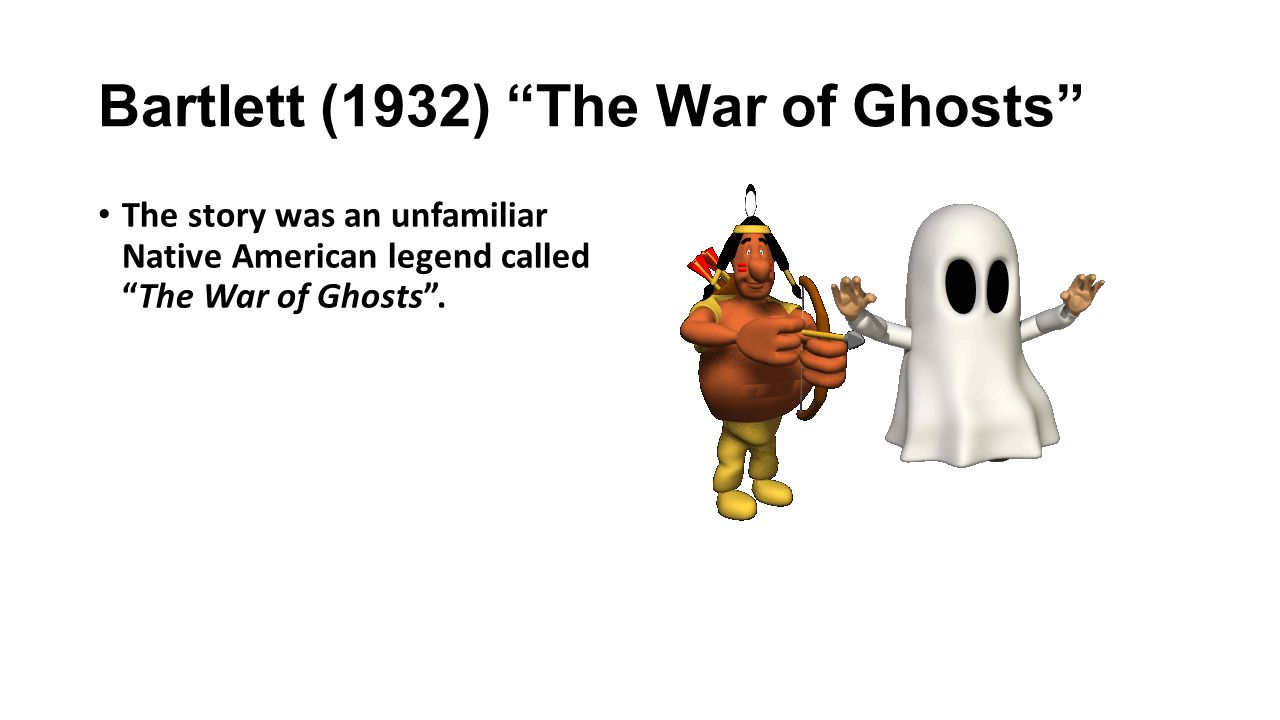 Bartlett (1932) The War of Ghosts The story was an unfamiliar Native American legend called The War of Ghosts .