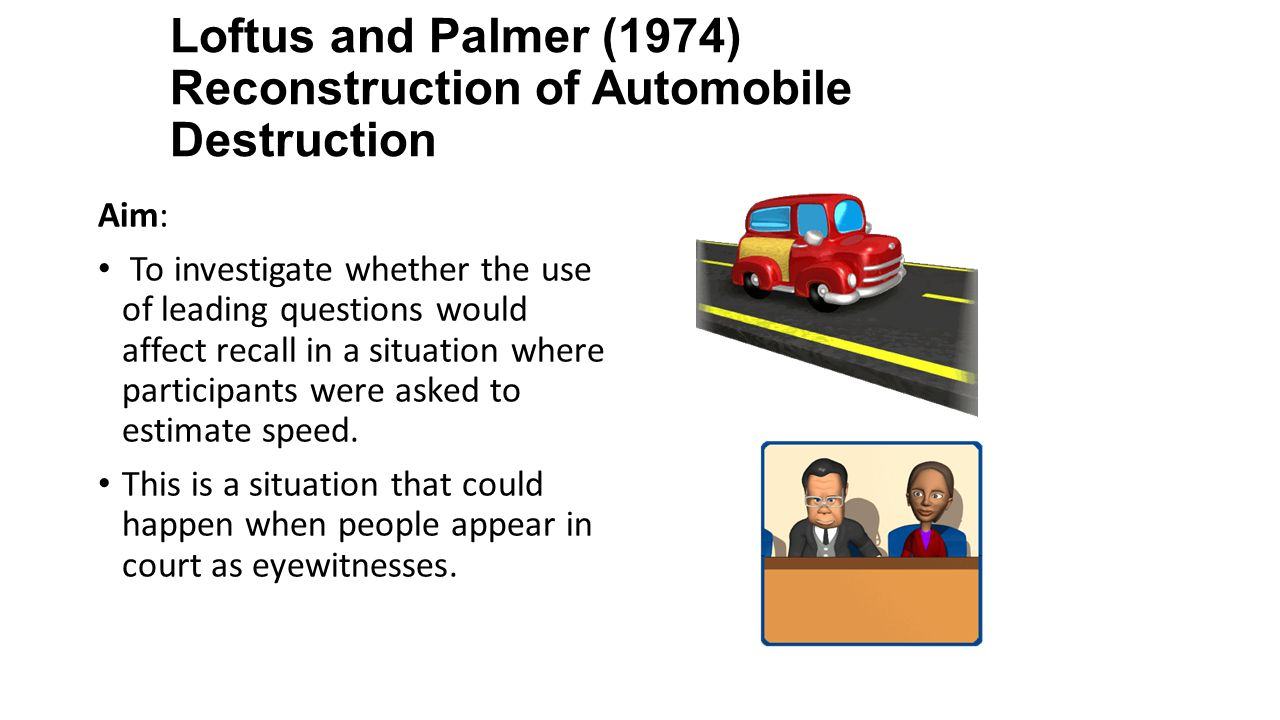 Loftus and Palmer (1974) Reconstruction of Automobile Destruction Aim: To investigate whether the use of leading questions would affect recall in a situation where participants were asked to estimate speed.