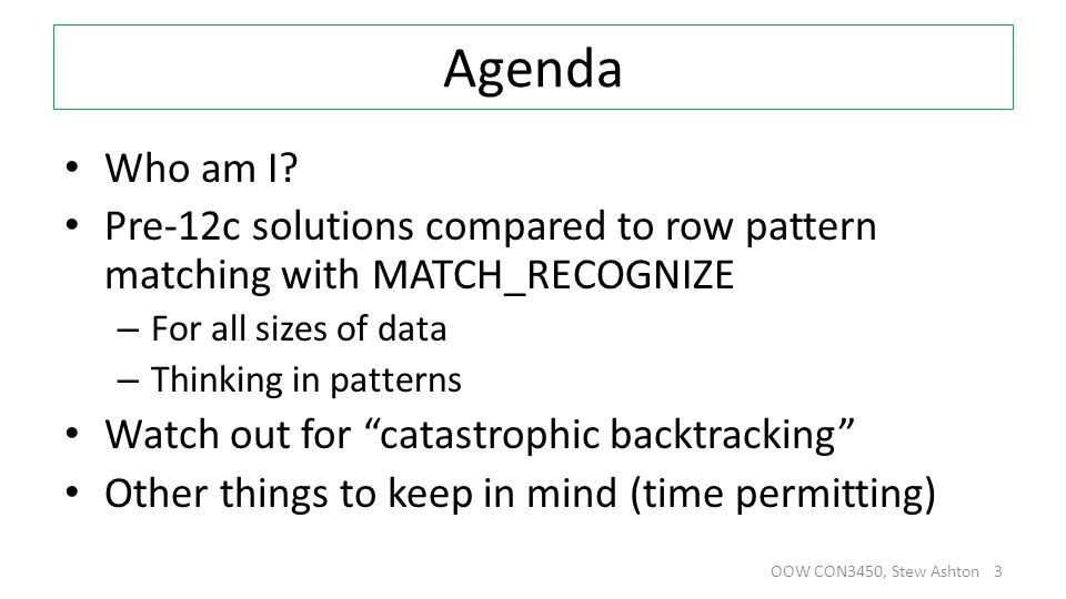 Agenda Who am I? Pre-12c solutions compared to row pattern matching with MATCH_RECOGNIZE – For all sizes of data – Thinking in patterns Watch out for