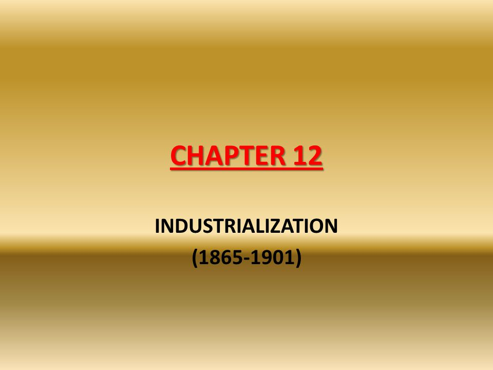 CHAPTER 12 INDUSTRIALIZATION (1865-1901)