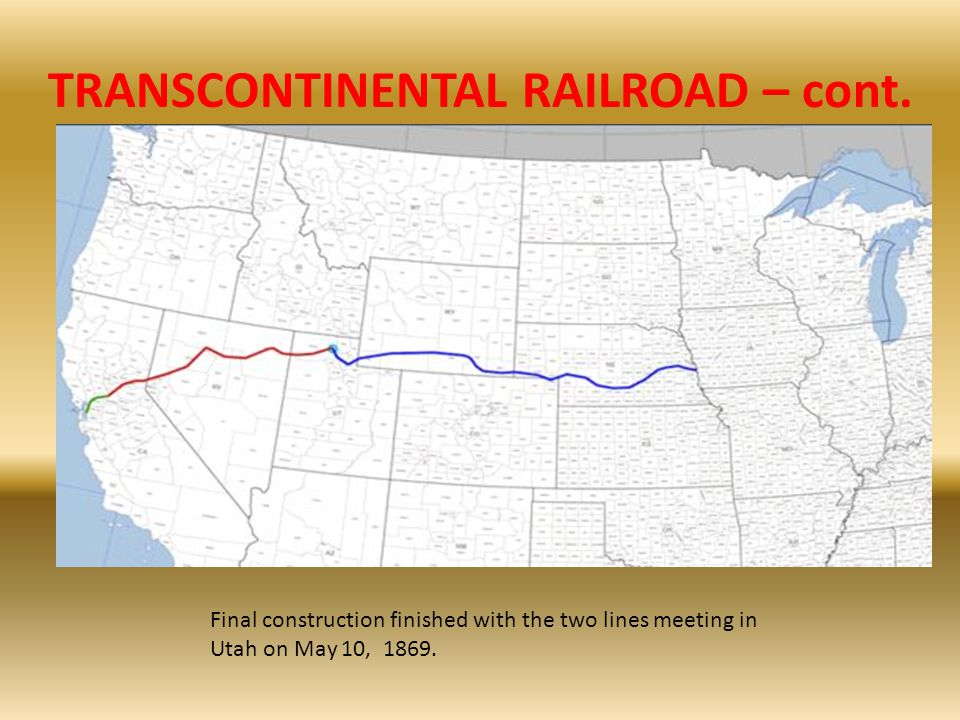 TRANSCONTINENTAL RAILROAD – cont. Final construction finished with the two lines meeting in Utah on May 10, 1869.