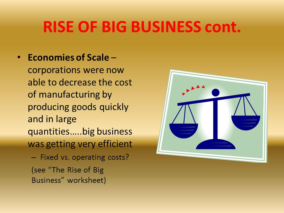 RISE OF BIG BUSINESS cont. Economies of Scale – corporations were now able to decrease the cost of manufacturing by producing goods quickly and in lar