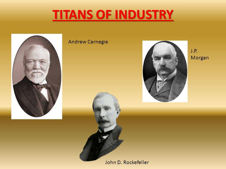 TITANS OF INDUSTRY Andrew Carnegie John D. Rockefeller J.P. Morgan