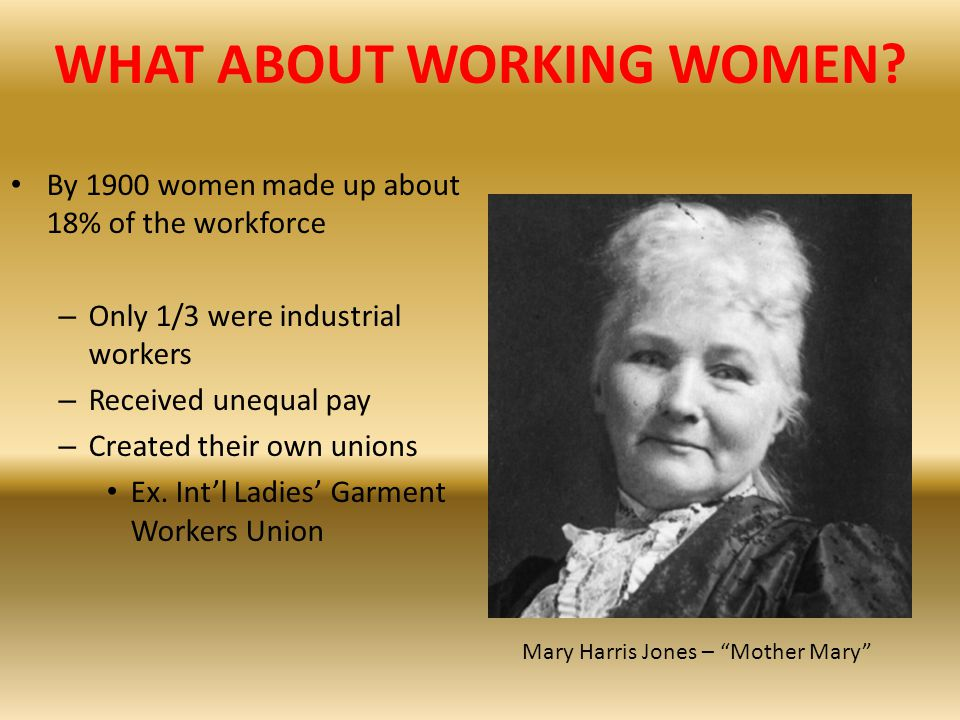 WHAT ABOUT WORKING WOMEN? By 1900 women made up about 18% of the workforce – Only 1/3 were industrial workers – Received unequal pay – Created their o