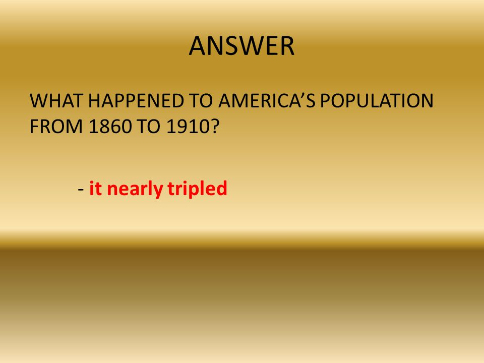 ANSWER WHAT HAPPENED TO AMERICA'S POPULATION FROM 1860 TO 1910? - it nearly tripled