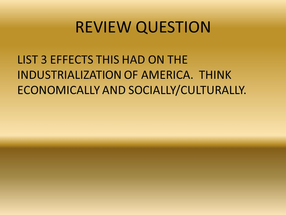REVIEW ANSWER LIST 3 EFFECTS THIS HAD ON THE INDUSTRIALIZATION OF AMERICA.