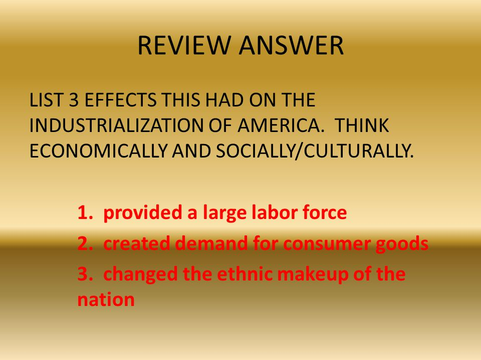 REVIEW ANSWER LIST 3 EFFECTS THIS HAD ON THE INDUSTRIALIZATION OF AMERICA. THINK ECONOMICALLY AND SOCIALLY/CULTURALLY. 1. provided a large labor force