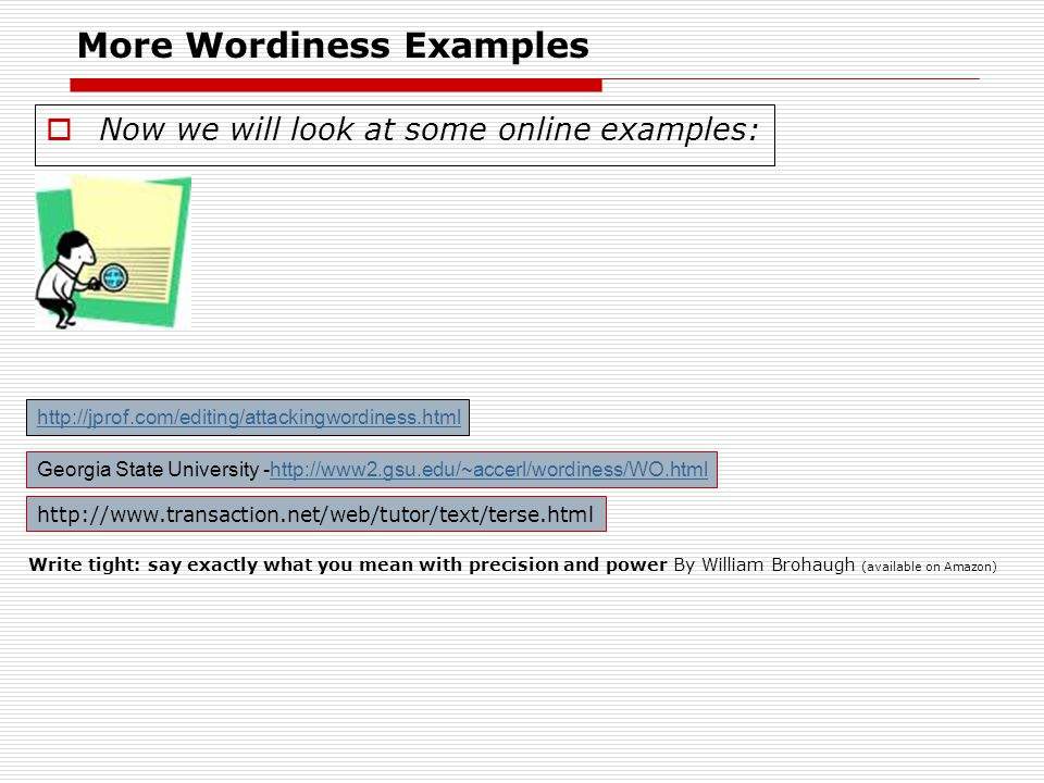 More Wordiness Examples  Now we will look at some online examples: http://jprof.com/editing/attackingwordiness.html Georgia State University -http://www2.gsu.edu/~accerl/wordiness/WO.htmlhttp://www2.gsu.edu/~accerl/wordiness/WO.html Write tight: say exactly what you mean with precision and power By William Brohaugh (available on Amazon) http://www.transaction.net/web/tutor/text/terse.html