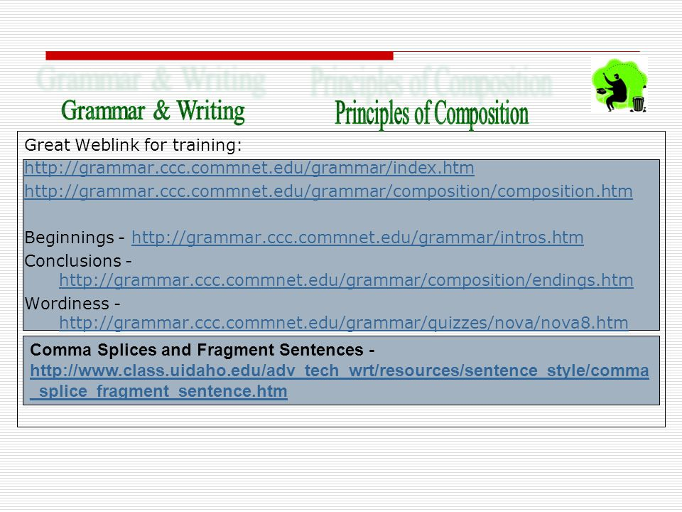 Great Weblink for training: http://grammar.ccc.commnet.edu/grammar/index.htm http://grammar.ccc.commnet.edu/grammar/composition/composition.htm Beginnings - http://grammar.ccc.commnet.edu/grammar/intros.htmhttp://grammar.ccc.commnet.edu/grammar/intros.htm Conclusions - http://grammar.ccc.commnet.edu/grammar/composition/endings.htm http://grammar.ccc.commnet.edu/grammar/composition/endings.htm Wordiness - http://grammar.ccc.commnet.edu/grammar/quizzes/nova/nova8.htm http://grammar.ccc.commnet.edu/grammar/quizzes/nova/nova8.htm Comma Splices and Fragment Sentences - http://www.class.uidaho.edu/adv_tech_wrt/resources/sentence_style/comma _splice_fragment_sentence.htm http://www.class.uidaho.edu/adv_tech_wrt/resources/sentence_style/comma _splice_fragment_sentence.htm