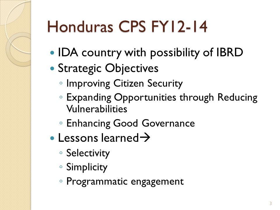 Honduras CPS FY12-14 IDA country with possibility of IBRD Strategic Objectives ◦ Improving Citizen Security ◦ Expanding Opportunities through Reducing