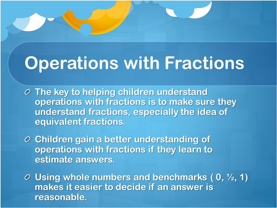 Operations with Fractions The key to helping children understand operations with fractions is to make sure they understand fractions, especially the i
