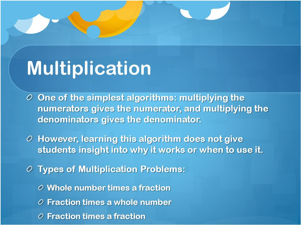 Multiplication One of the simplest algorithms: multiplying the numerators gives the numerator, and multiplying the denominators gives the denominator.