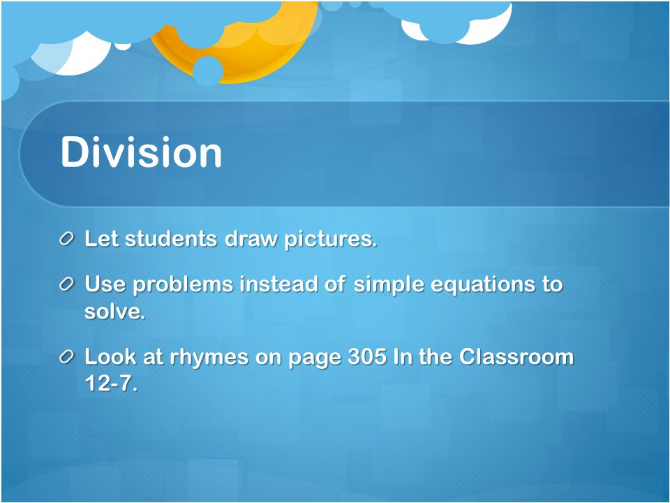 Division Let students draw pictures. Use problems instead of simple equations to solve. Look at rhymes on page 305 In the Classroom 12-7.