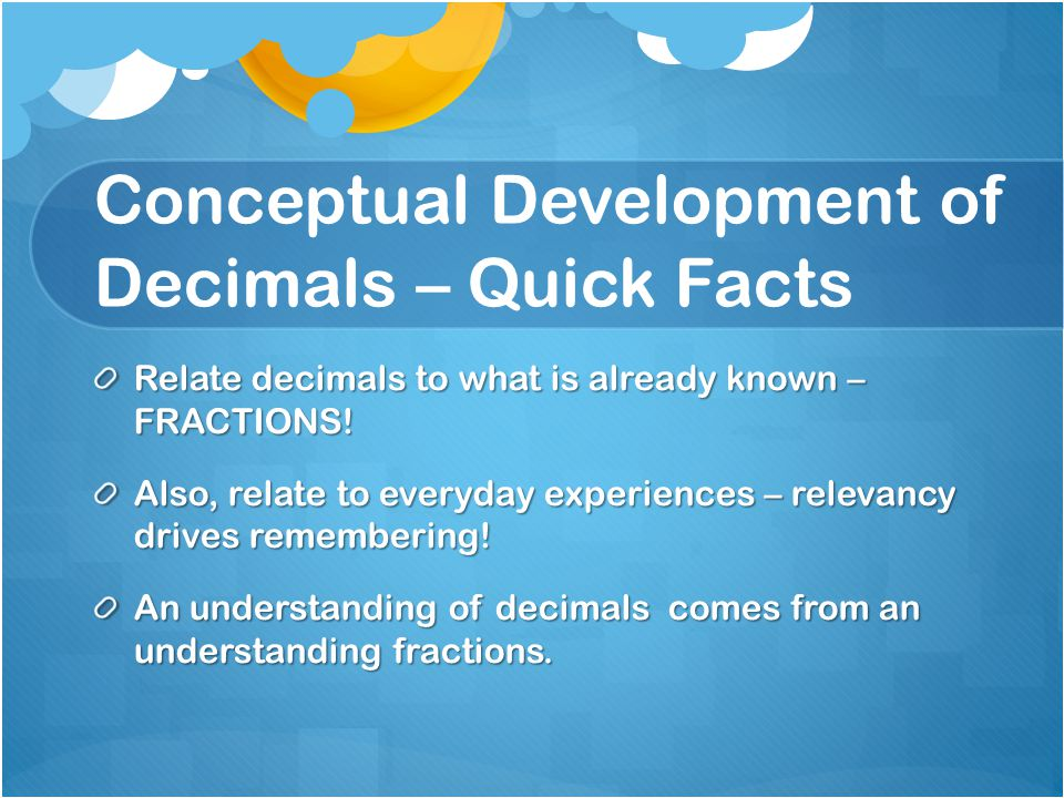 Conceptual Development of Decimals – Quick Facts Relate decimals to what is already known – FRACTIONS! Also, relate to everyday experiences – relevanc
