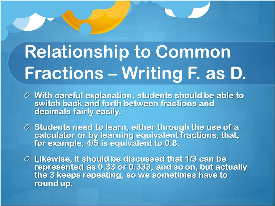 Relationship to Common Fractions – Writing F. as D. With careful explanation, students should be able to switch back and forth between fractions and d