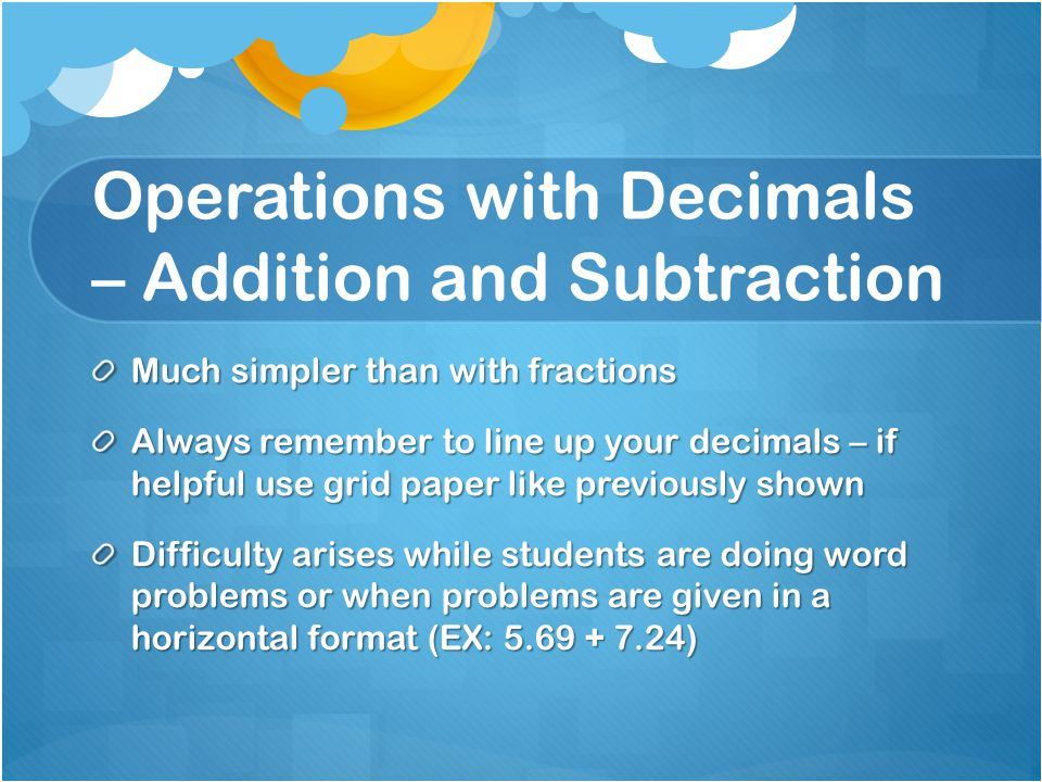 Operations with Decimals – Addition and Subtraction Much simpler than with fractions Always remember to line up your decimals – if helpful use grid pa
