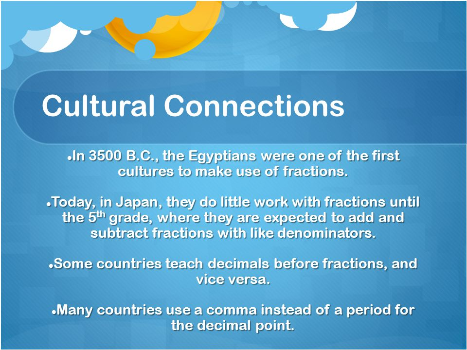 Cultural Connections In 3500 B.C., the Egyptians were one of the first cultures to make use of fractions. In 3500 B.C., the Egyptians were one of the