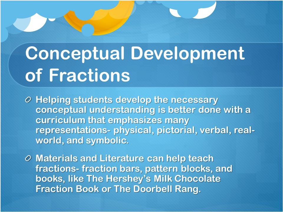 Conceptual Development of Fractions Helping students develop the necessary conceptual understanding is better done with a curriculum that emphasizes m