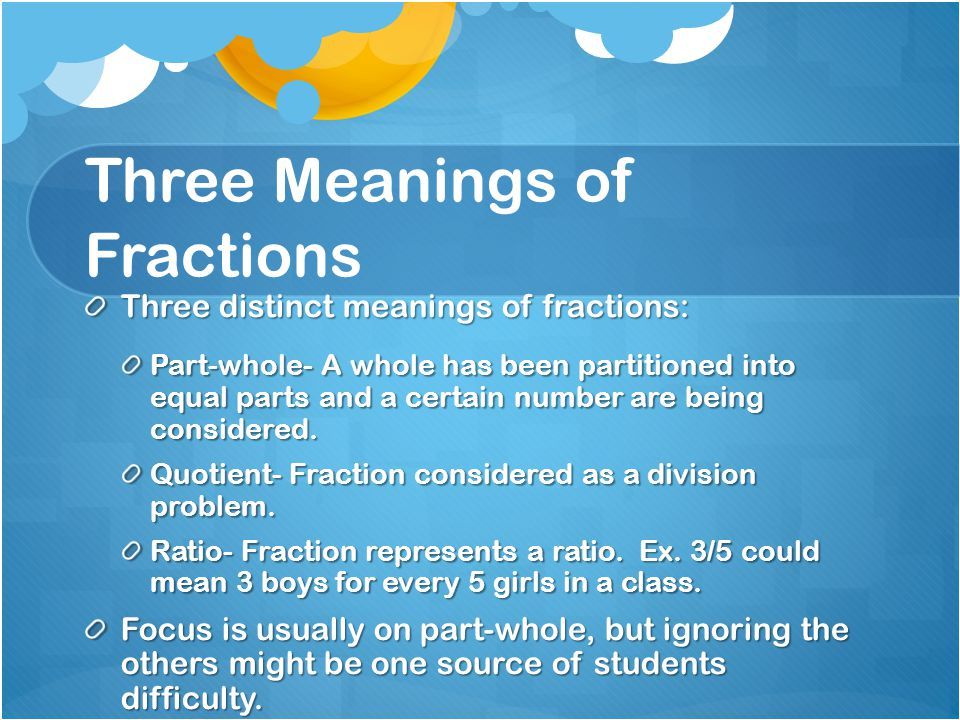 Three Meanings of Fractions Three distinct meanings of fractions: Part-whole- A whole has been partitioned into equal parts and a certain number are b