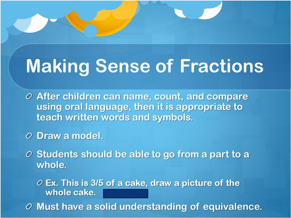 Making Sense of Fractions After children can name, count, and compare using oral language, then it is appropriate to teach written words and symbols.