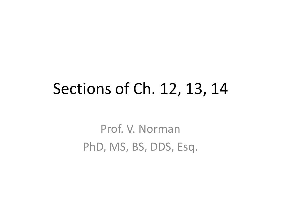 Sections of Ch. 12, 13, 14 Prof. V. Norman PhD, MS, BS, DDS, Esq.