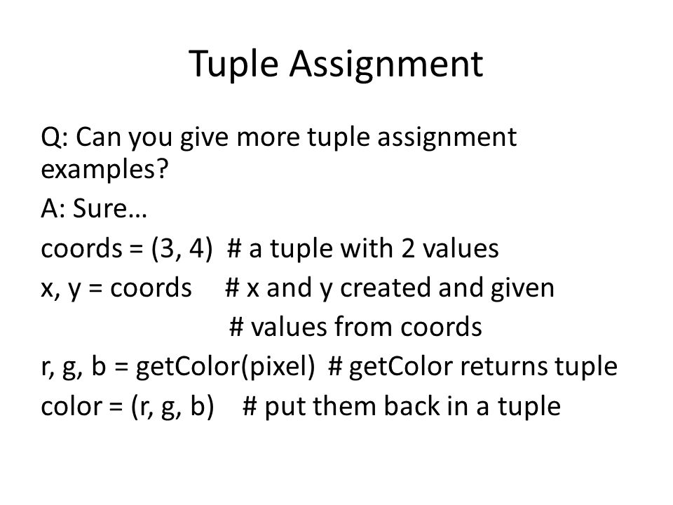 Tuple Assignment Q: Can you give more tuple assignment examples? A: Sure… coords = (3, 4) # a tuple with 2 values x, y = coords # x and y created and