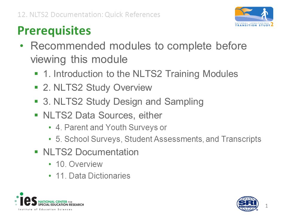 1 Prerequisites Recommended modules to complete before viewing this module  1. Introduction to the NLTS2 Training Modules  2. NLTS2 Study Overview 