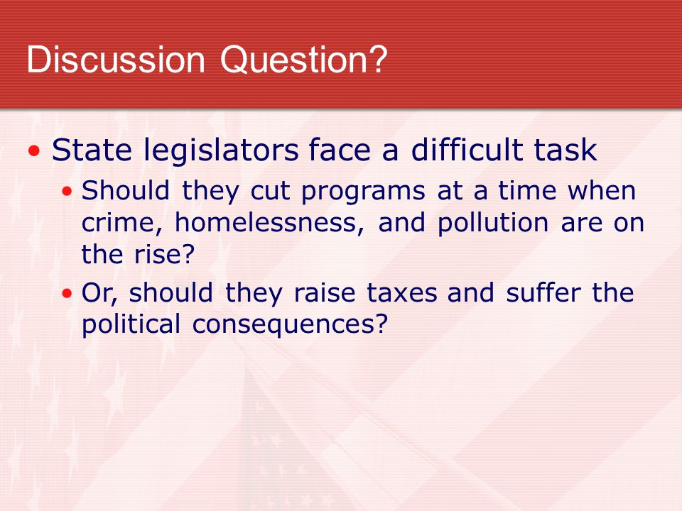 Discussion Question? State legislators face a difficult task Should they cut programs at a time when crime, homelessness, and pollution are on the ris