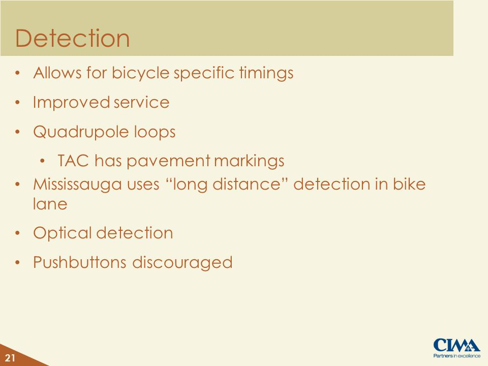 Detection Allows for bicycle specific timings Improved service Quadrupole loops TAC has pavement markings Mississauga uses long distance detection in bike lane Optical detection Pushbuttons discouraged 21