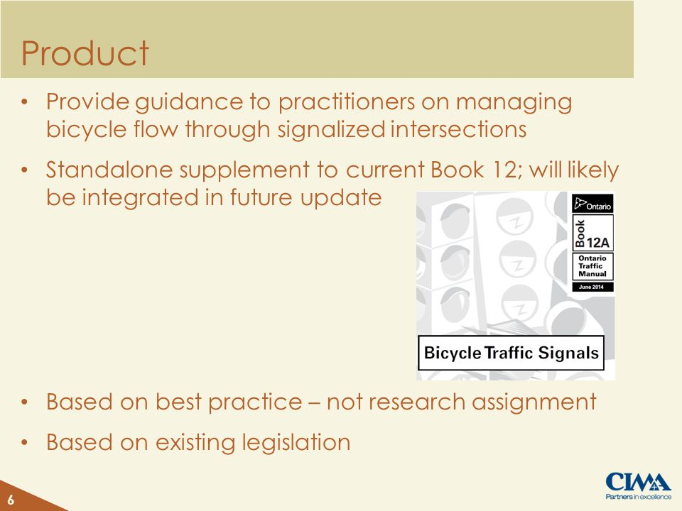 Product Provide guidance to practitioners on managing bicycle flow through signalized intersections Standalone supplement to current Book 12; will likely be integrated in future update Based on best practice – not research assignment Based on existing legislation 6