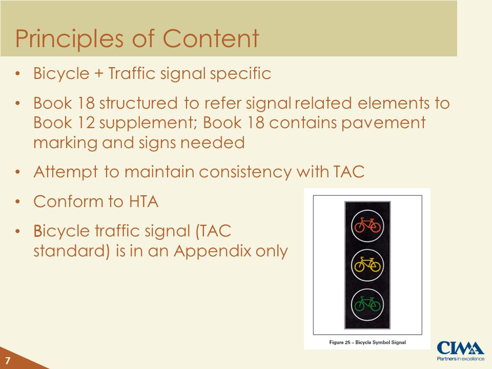 Principles of Content Bicycle + Traffic signal specific Book 18 structured to refer signal related elements to Book 12 supplement; Book 18 contains pavement marking and signs needed Attempt to maintain consistency with TAC Conform to HTA B 7 Bicycle traffic signal (TAC standard) is in an Appendix only