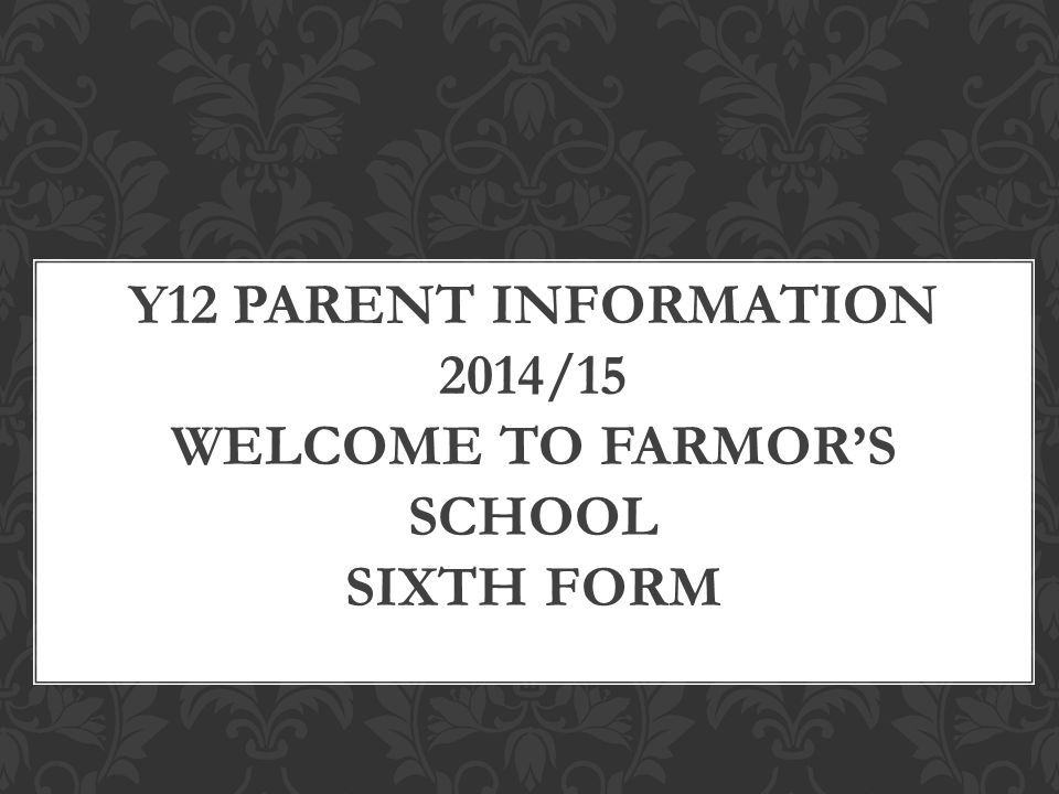 Y12 PARENT INFORMATION 2014/15 WELCOME TO FARMOR'S SCHOOL SIXTH FORM