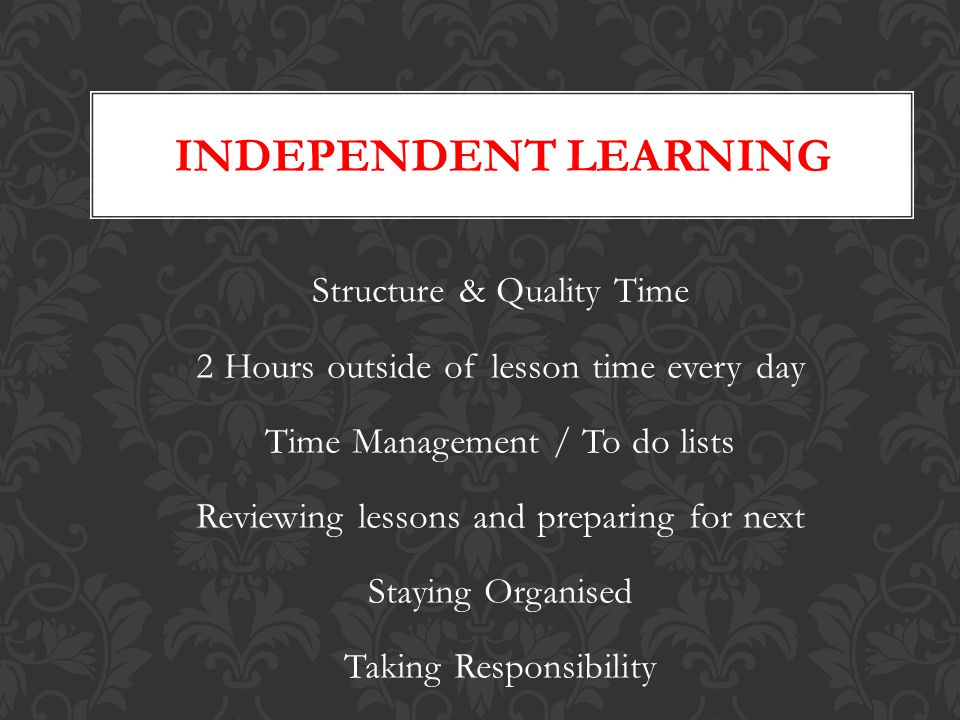 INDEPENDENT LEARNING Structure & Quality Time 2 Hours outside of lesson time every day Time Management / To do lists Reviewing lessons and preparing for next Staying Organised Taking Responsibility
