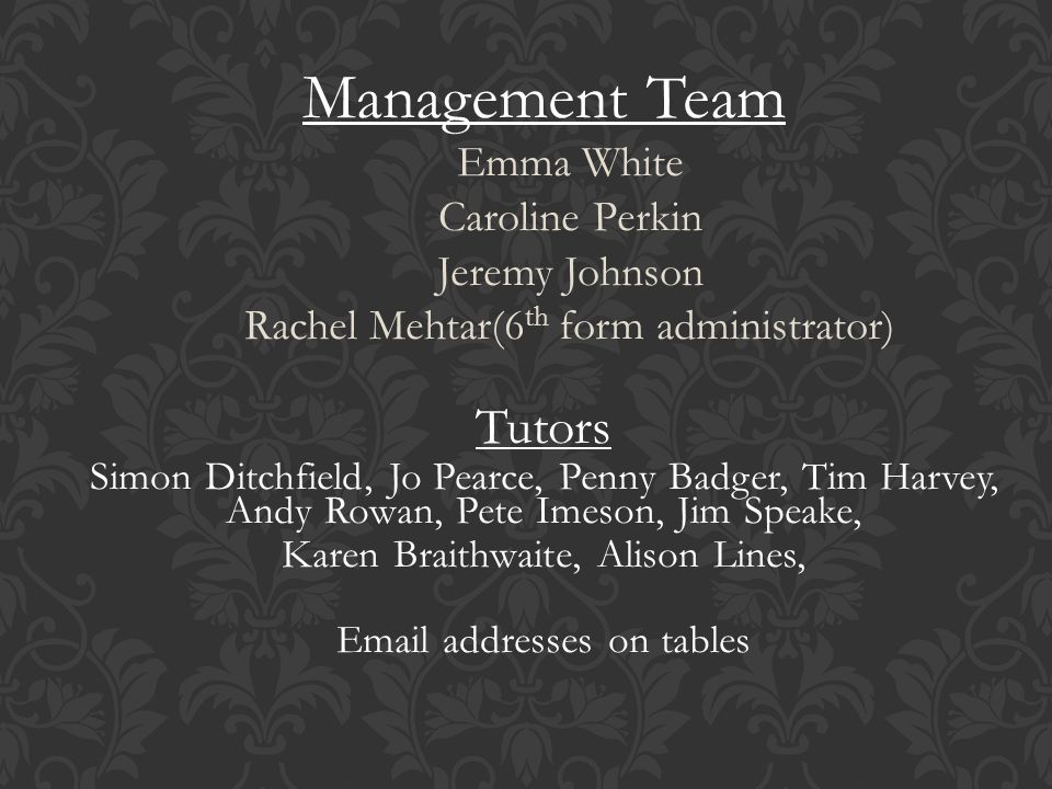 Management Team Emma White Caroline Perkin Jeremy Johnson Rachel Mehtar(6 th form administrator) Tutors Simon Ditchfield, Jo Pearce, Penny Badger, Tim Harvey, Andy Rowan, Pete Imeson, Jim Speake, Karen Braithwaite, Alison Lines, Email addresses on tables