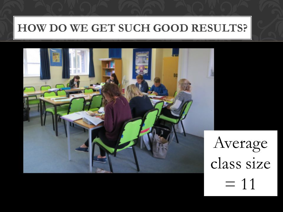 Average class size = 11 HOW DO WE GET SUCH GOOD RESULTS Average class size = 11