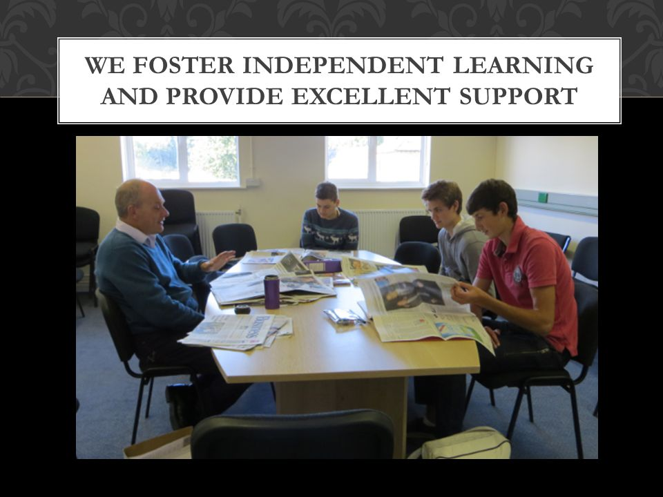 WE FOSTER INDEPENDENT LEARNING AND PROVIDE EXCELLENT SUPPORT