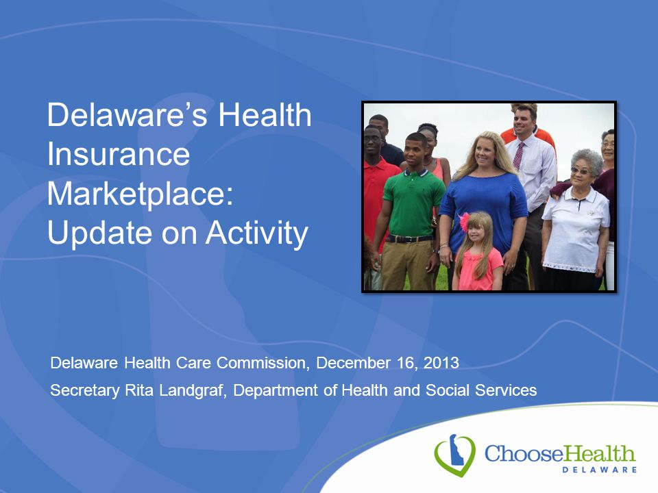 Delaware's Health Insurance Marketplace: Update on Activity Delaware Health Care Commission, December 16, 2013 Secretary Rita Landgraf, Department of Health and Social Services